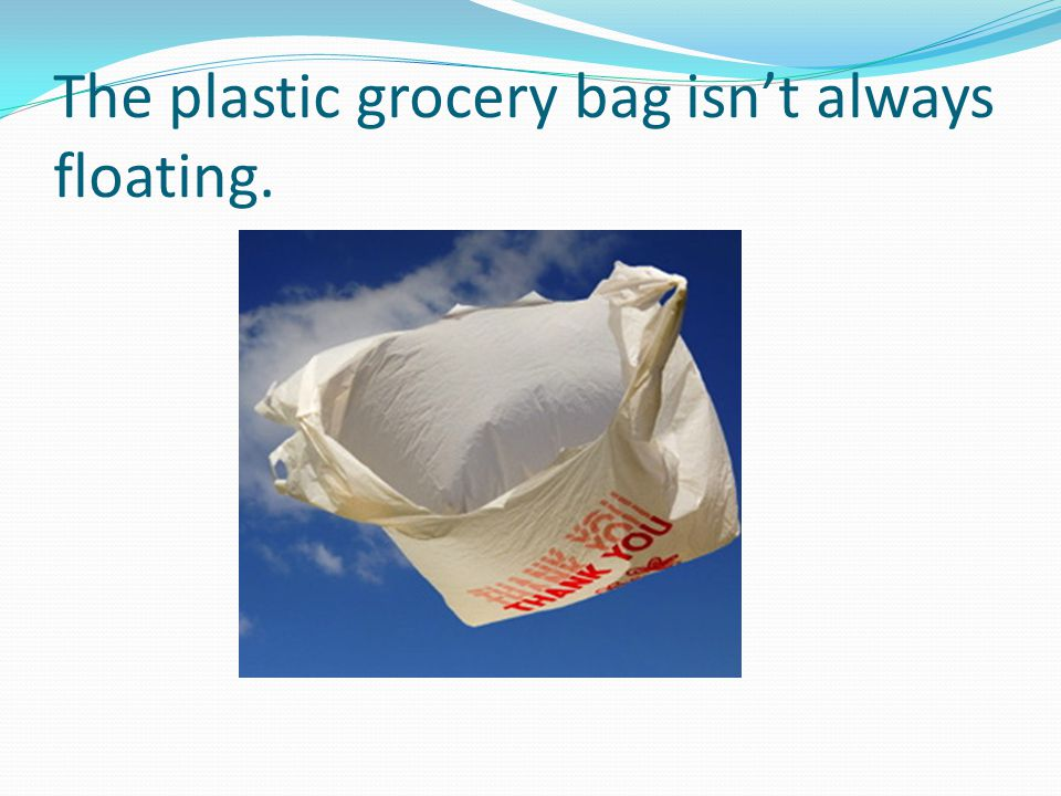 The plastic grocery bag isn't always floating.