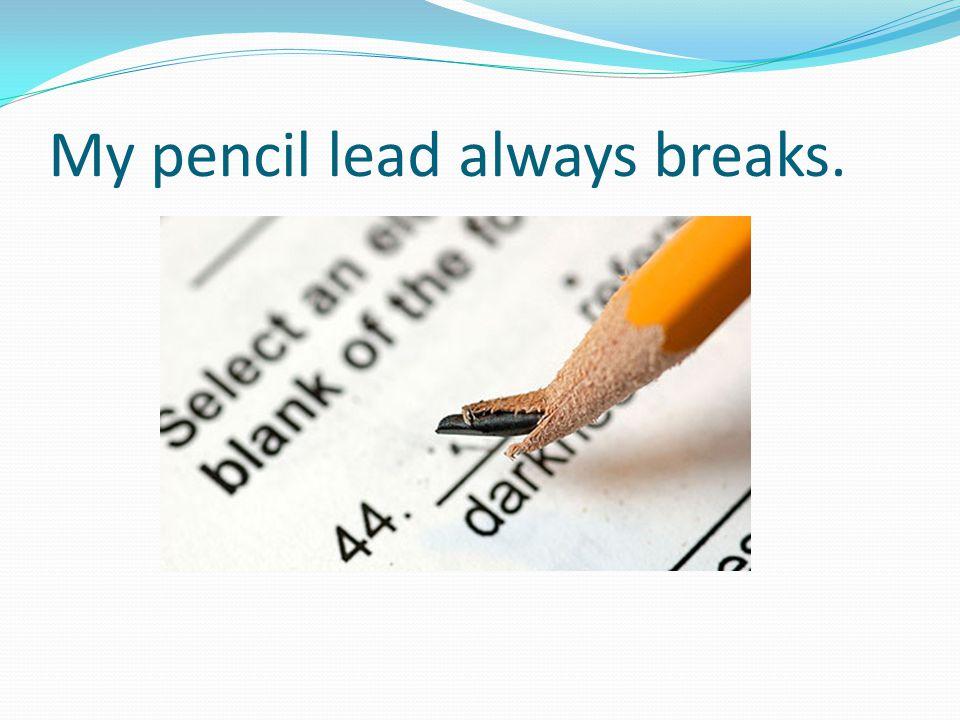 My pencil lead always breaks.