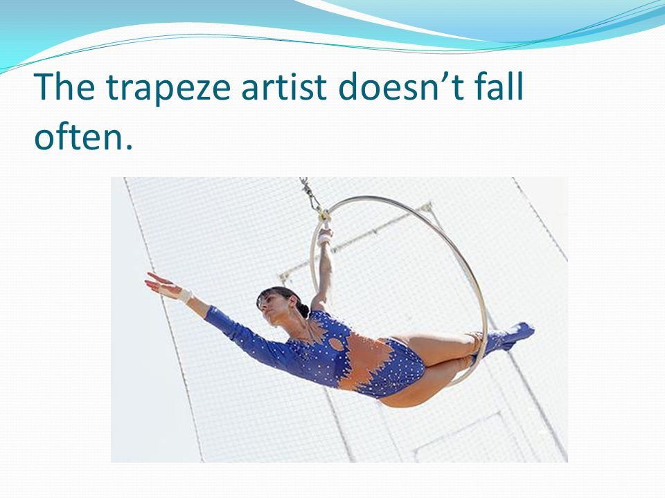 The trapeze artist doesn't fall often.