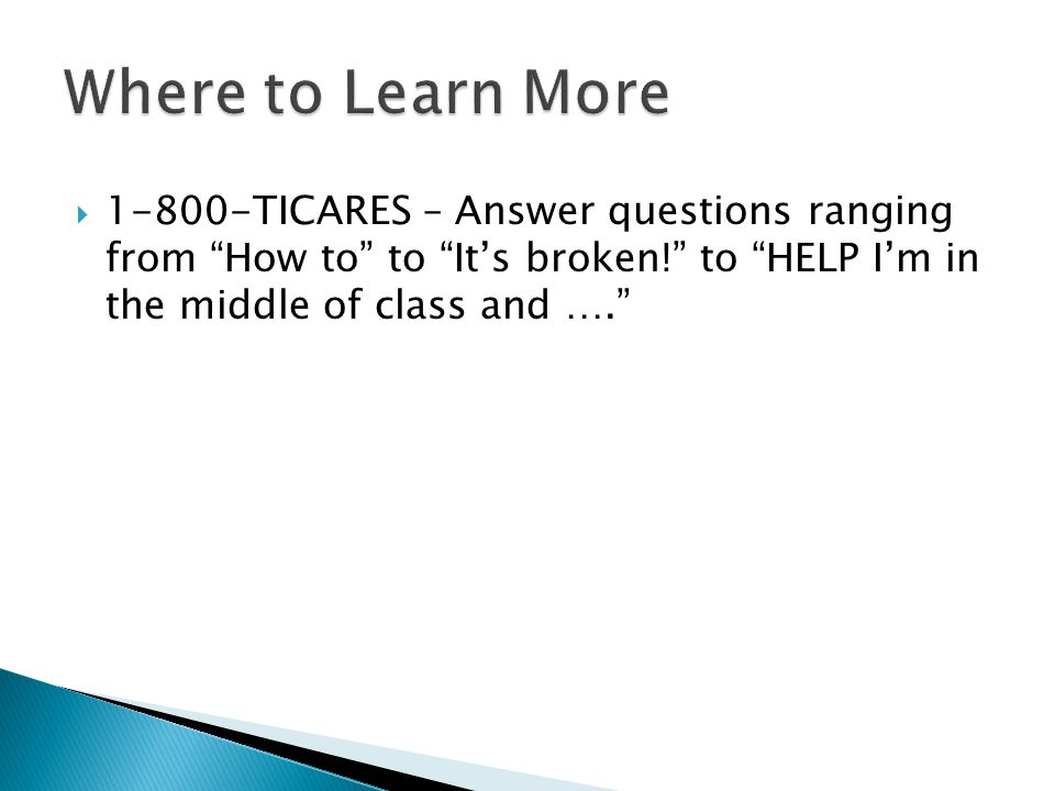 Where to Learn More 1-800-TICARES – Answer questions ranging from How to to It's broken! to HELP I'm in the middle of class and ….