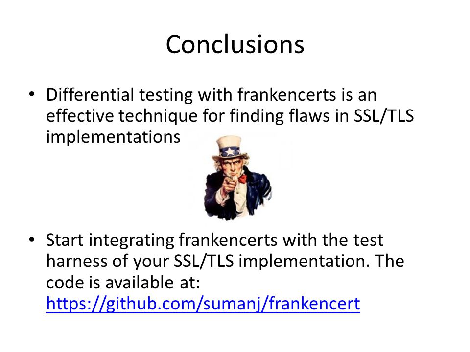 Conclusions Differential testing with frankencerts is an effective technique for finding flaws in SSL/TLS implementations.