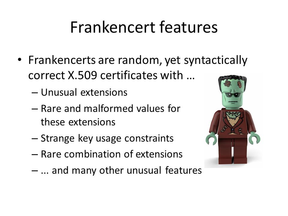 Frankencert features Frankencerts are random, yet syntactically correct X.509 certificates with … Unusual extensions.