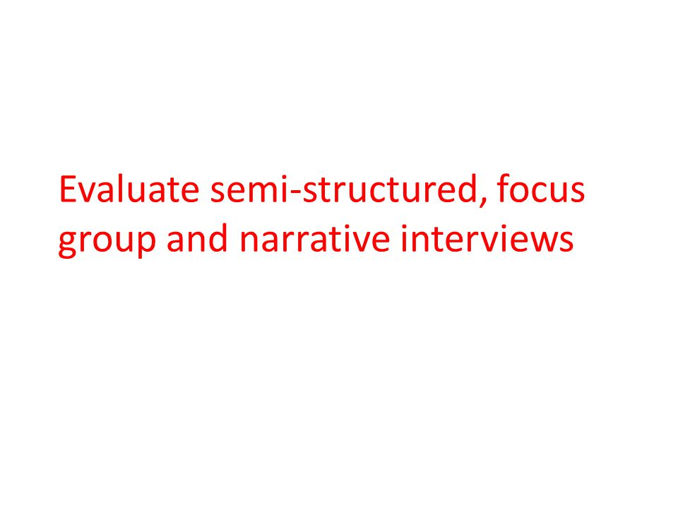 Evaluate semi-structured, focus group and narrative interviews