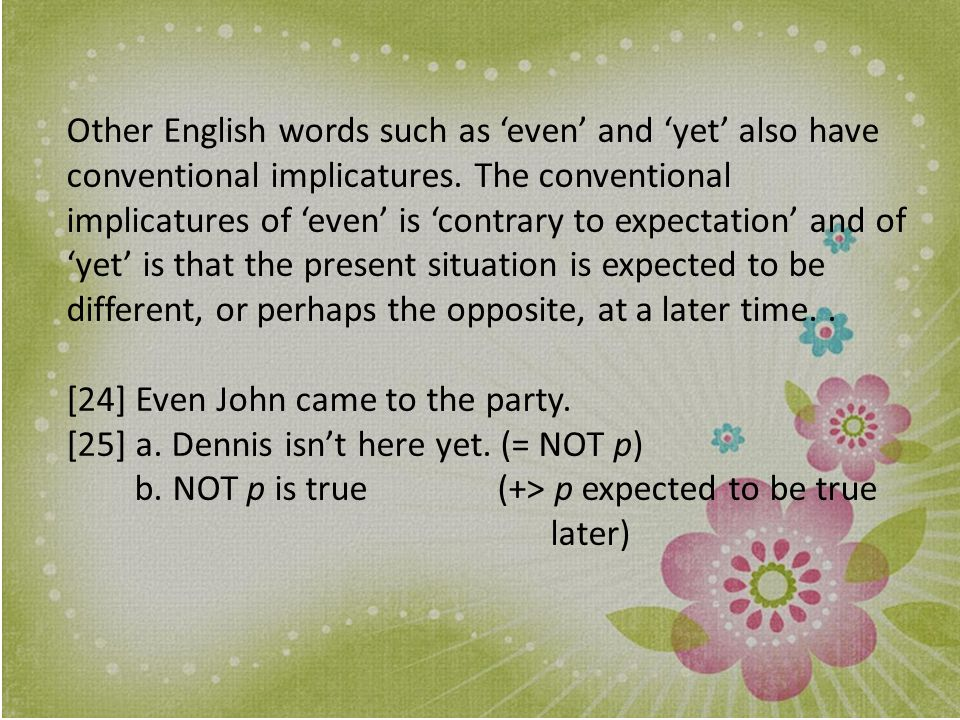 Other English words such as 'even' and 'yet' also have conventional implicatures. The conventional implicatures of 'even' is 'contrary to expectation' and of 'yet' is that the present situation is expected to be different, or perhaps the opposite, at a later time. .