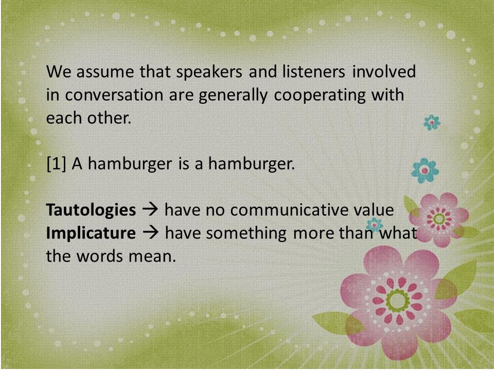 We assume that speakers and listeners involved in conversation are generally cooperating with each other.