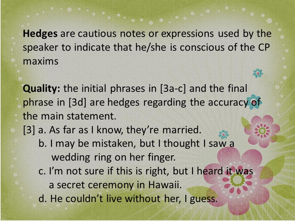 Hedges are cautious notes or expressions used by the speaker to indicate that he/she is conscious of the CP maxims