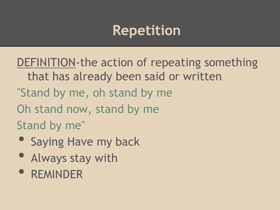 Repetition DEFINITION-the action of repeating something that has already been said or written. Stand by me, oh stand by me.