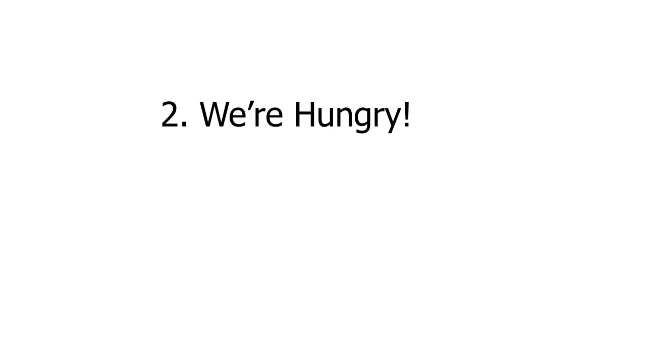 2. We're Hungry!