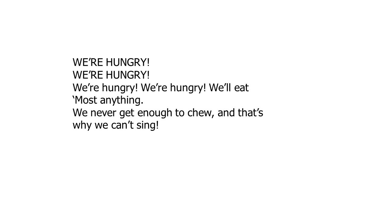 WE'RE HUNGRY. We're hungry. We're hungry. We'll eat 'Most anything.