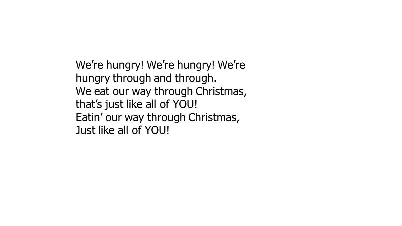 We're hungry! We're hungry! We're hungry through and through.