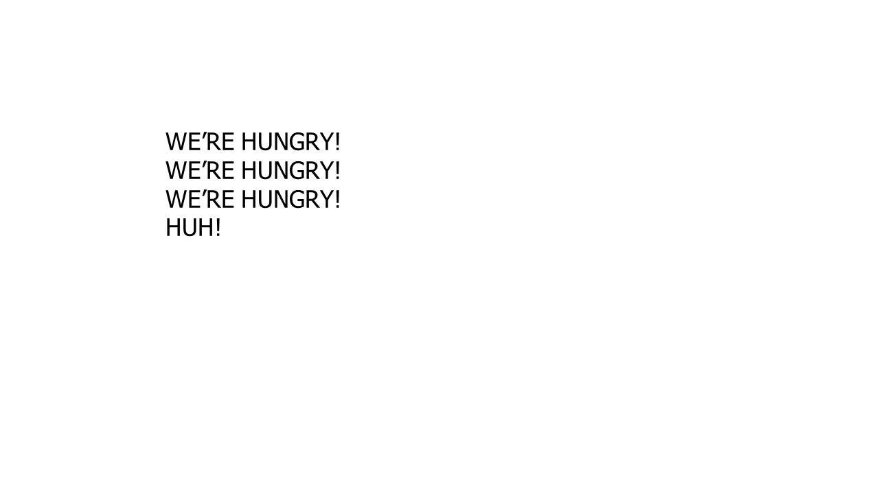 WE'RE HUNGRY! HUH!