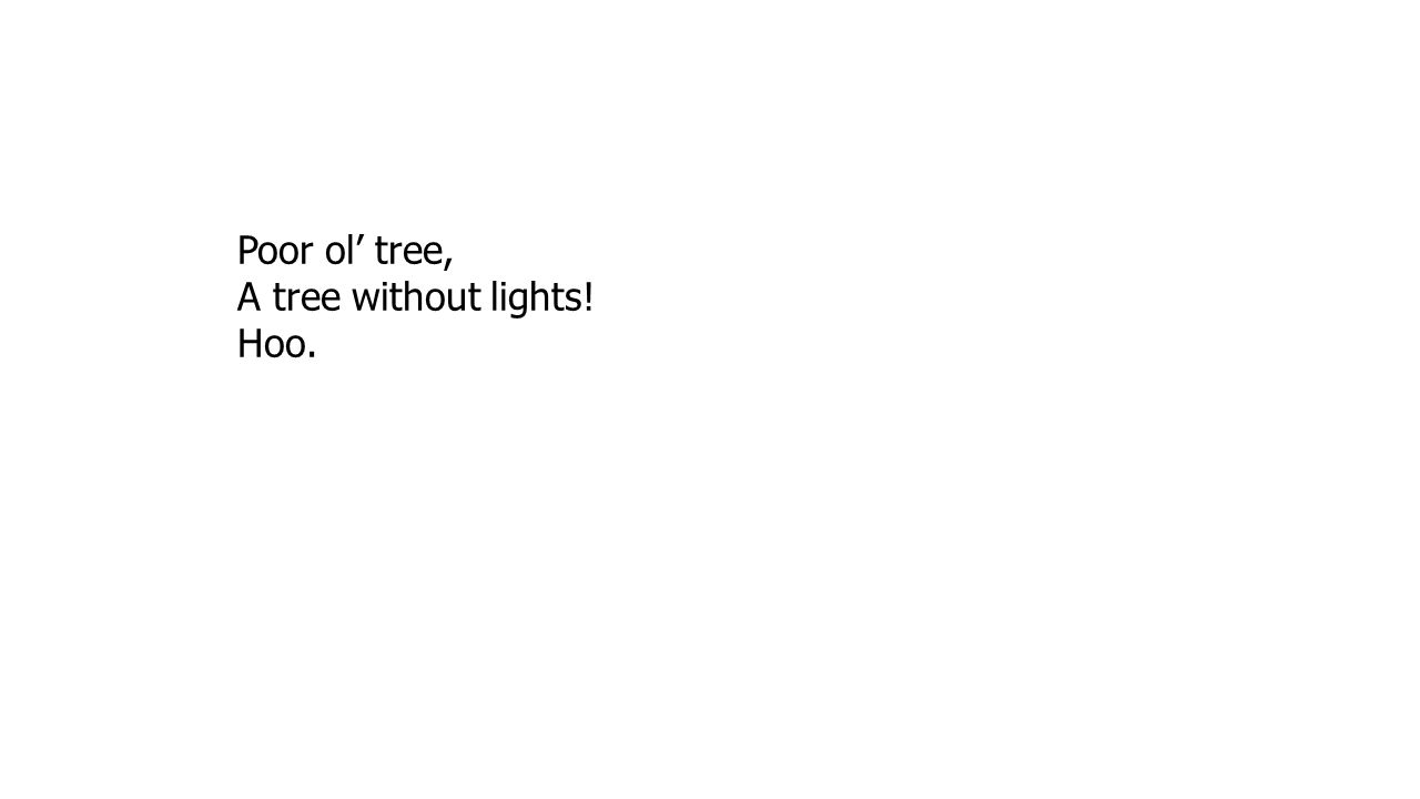 Poor ol' tree, A tree without lights! Hoo.