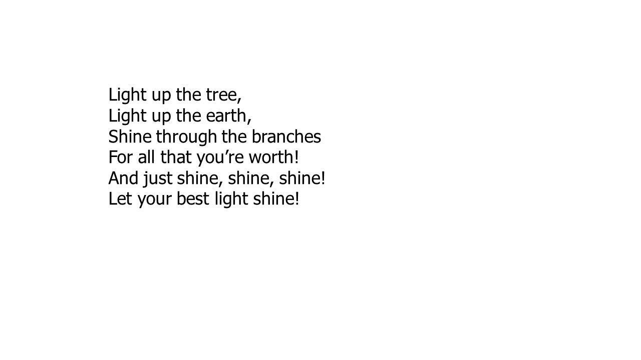 Light up the tree, Light up the earth, Shine through the branches. For all that you're worth! And just shine, shine, shine!