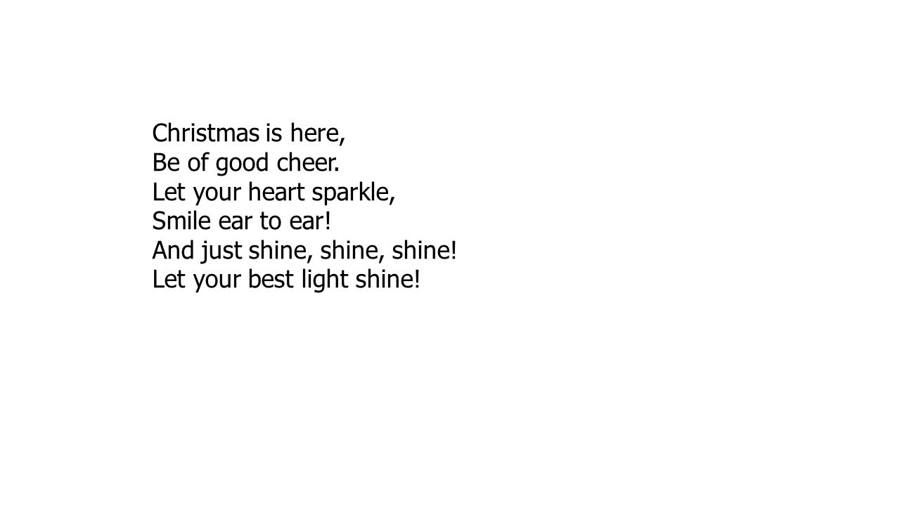 Christmas is here, Be of good cheer. Let your heart sparkle, Smile ear to ear! And just shine, shine, shine!