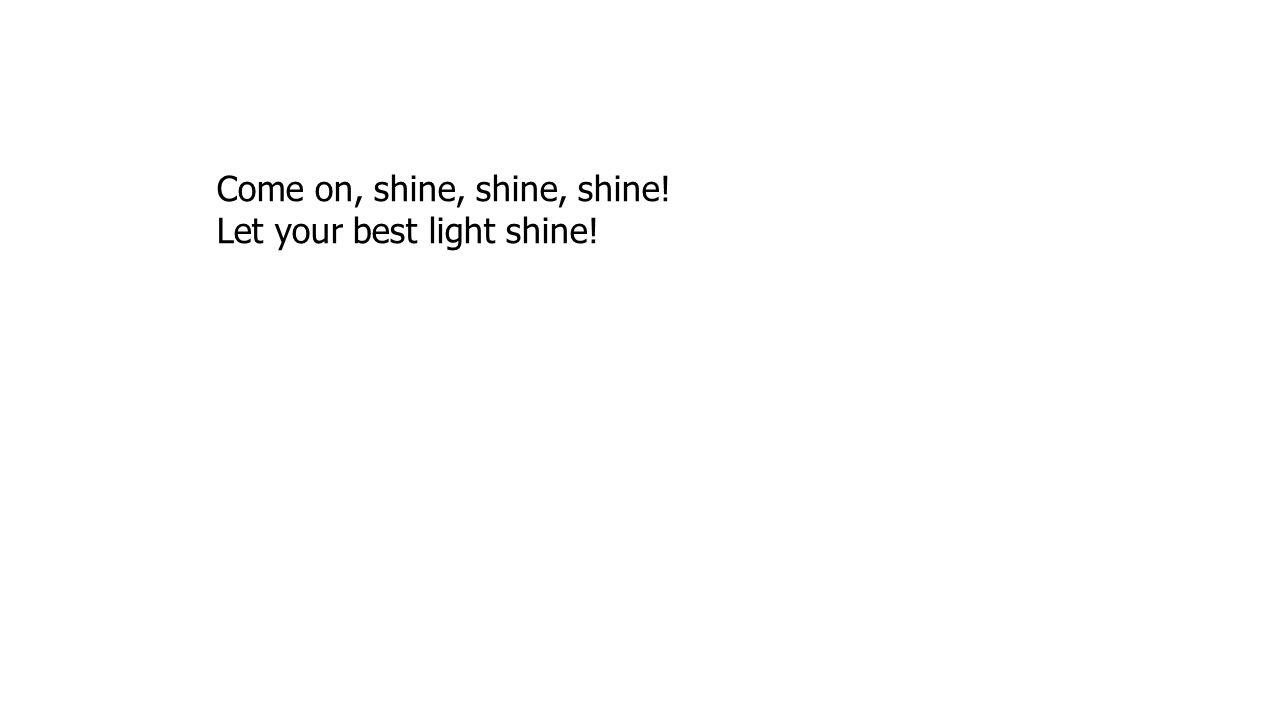 Come on, shine, shine, shine!