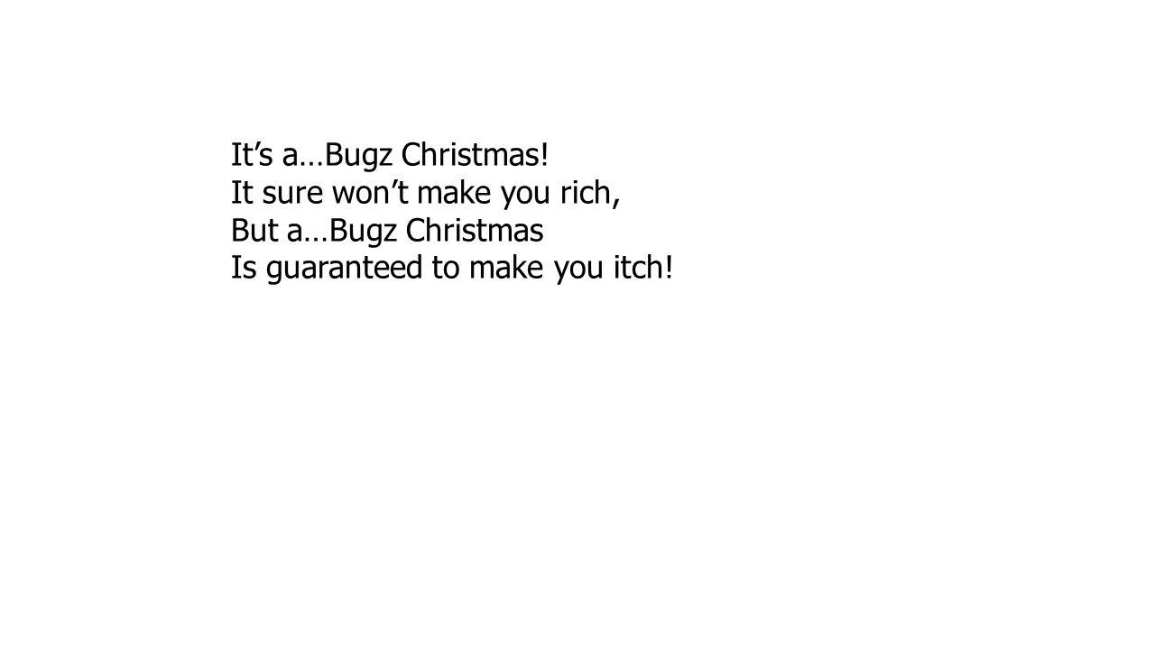 It's a…Bugz Christmas. It sure won't make you rich, But a…Bugz Christmas.