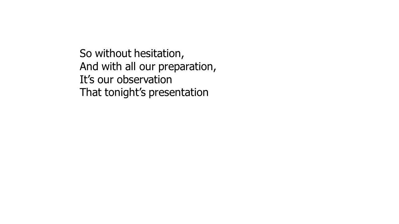 So without hesitation, And with all our preparation, It's our observation.