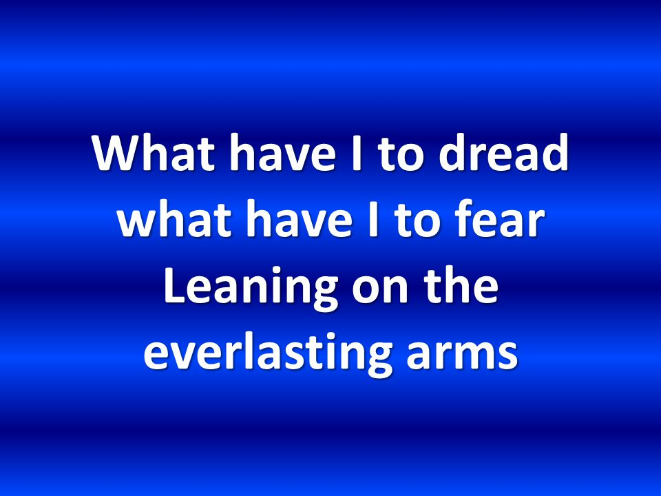 What have I to dread what have I to fear Leaning on the everlasting arms