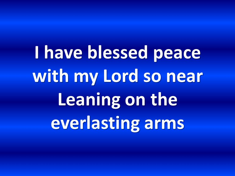 I have blessed peace with my Lord so near Leaning on the everlasting arms