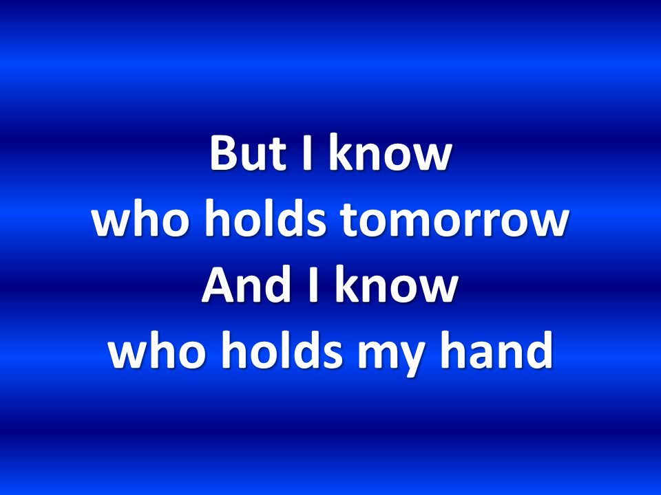But I know who holds tomorrow And I know who holds my hand