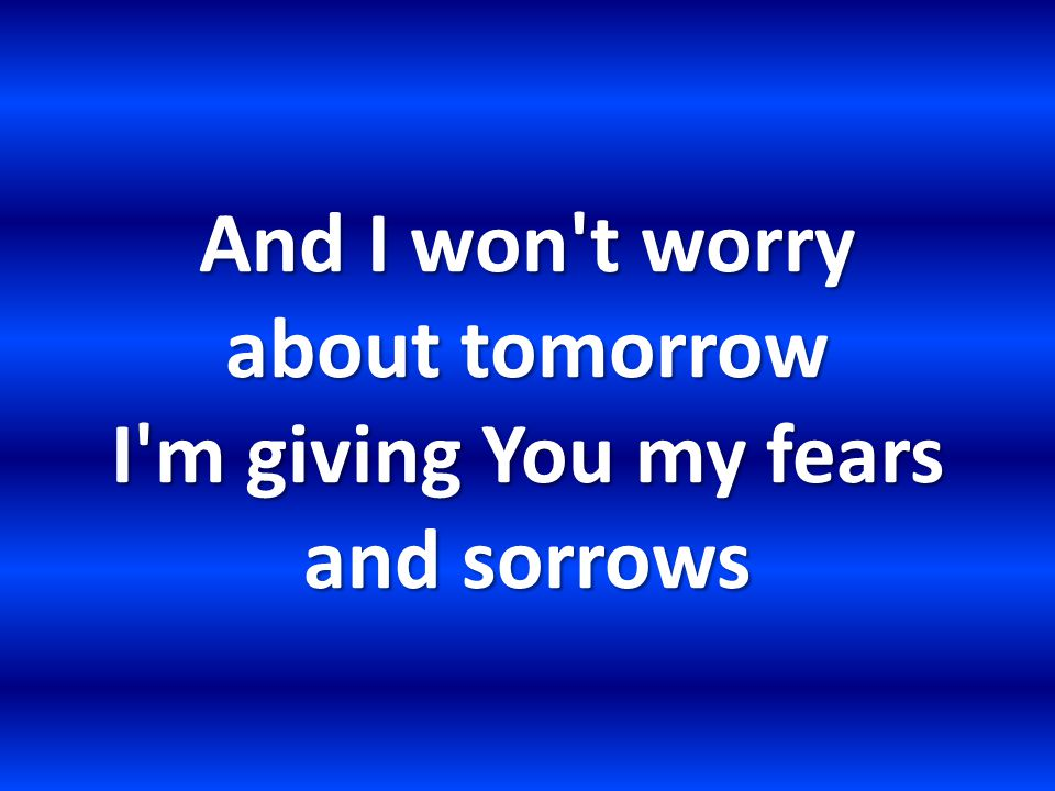 And I won t worry about tomorrow I m giving You my fears and sorrows