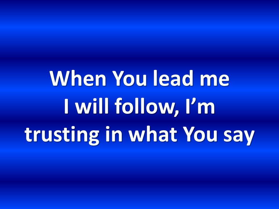 When You lead me I will follow, I'm trusting in what You say