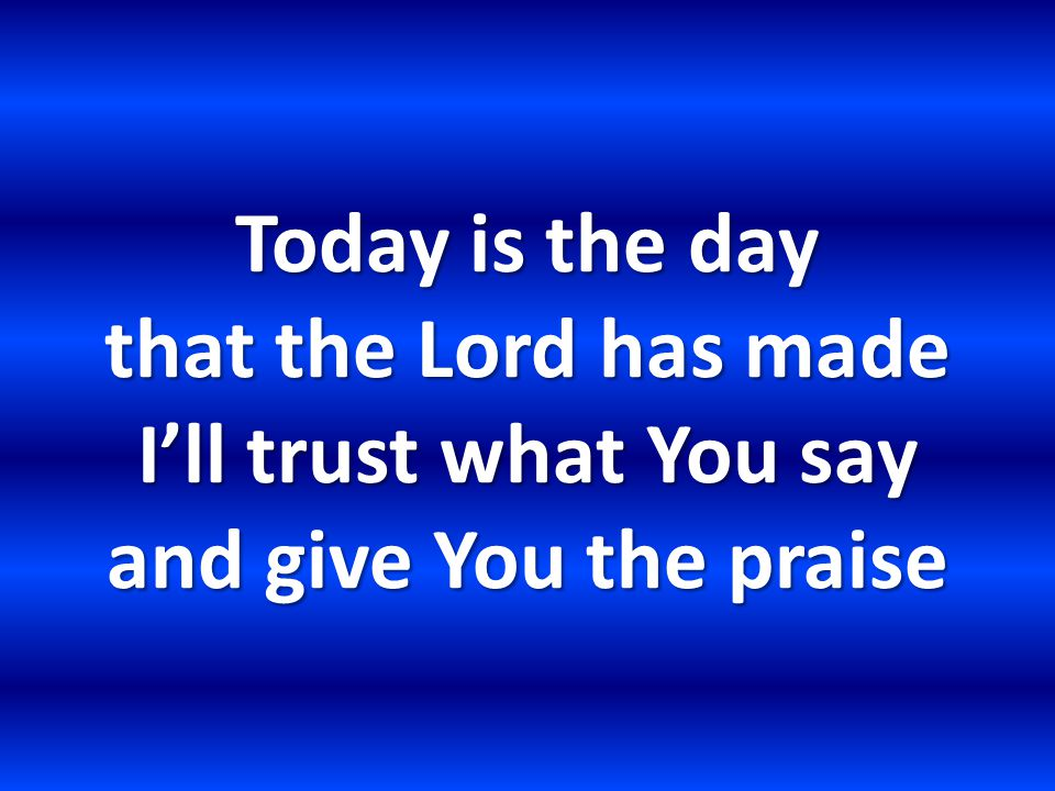 Today is the day that the Lord has made I'll trust what You say and give You the praise