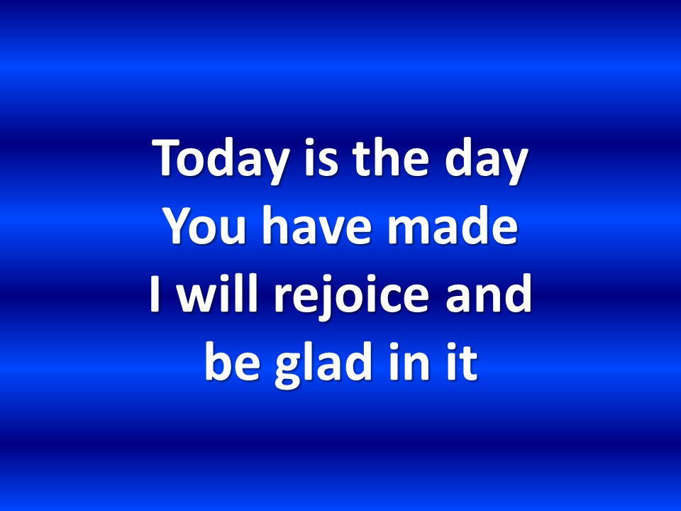Today is the day You have made I will rejoice and be glad in it