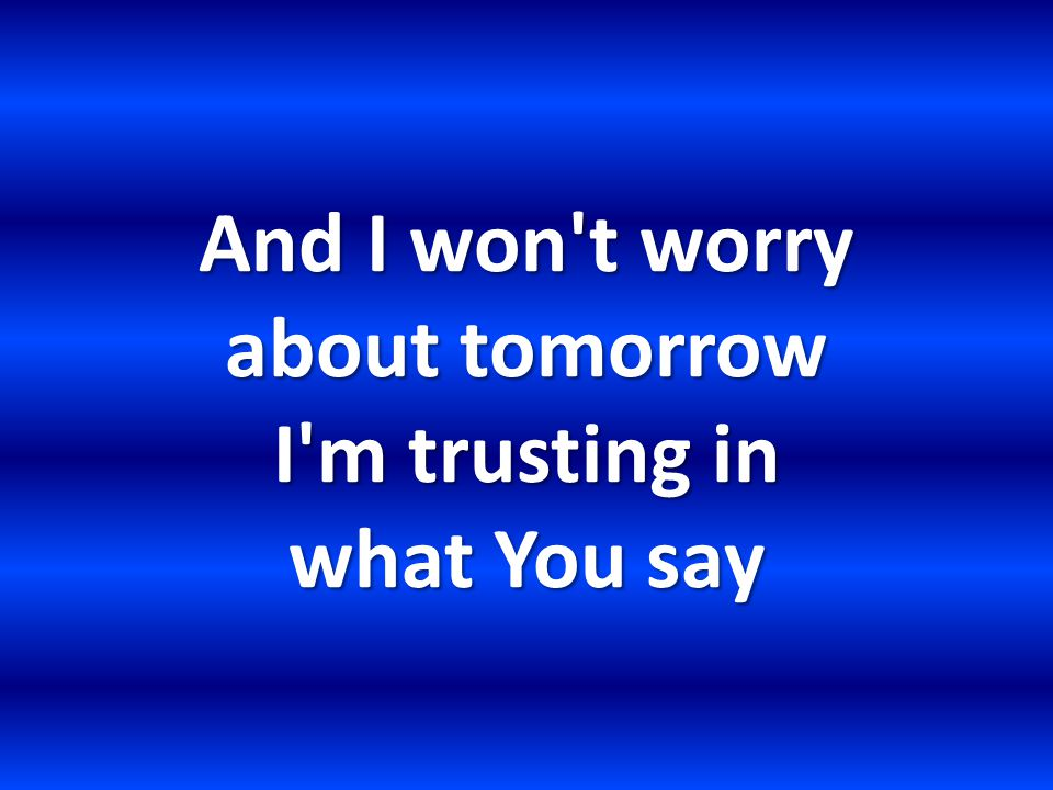 And I won t worry about tomorrow I m trusting in what You say