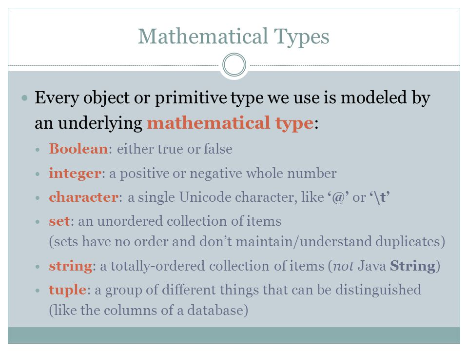 Mathematical Types Every object or primitive type we use is modeled by an underlying mathematical type: