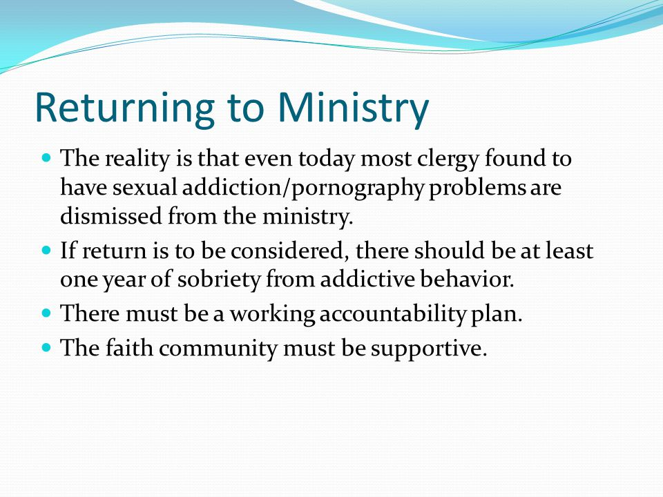 Returning to Ministry The reality is that even today most clergy found to have sexual addiction/pornography problems are dismissed from the ministry.