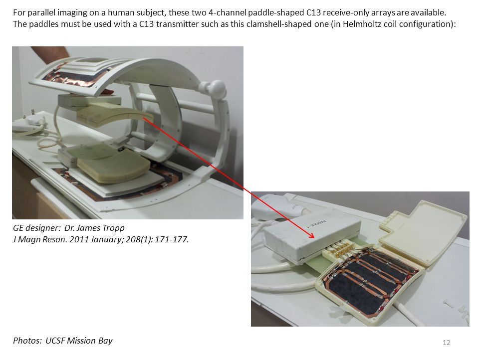 For parallel imaging on a human subject, these two 4-channel paddle-shaped C13 receive-only arrays are available. The paddles must be used with a C13 transmitter such as this clamshell-shaped one (in Helmholtz coil configuration):