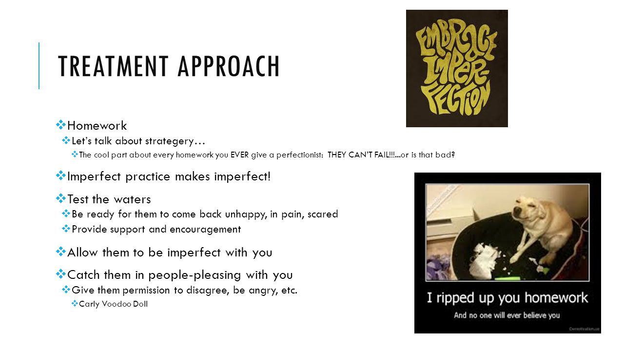 Treatment approach Homework Imperfect practice makes imperfect!