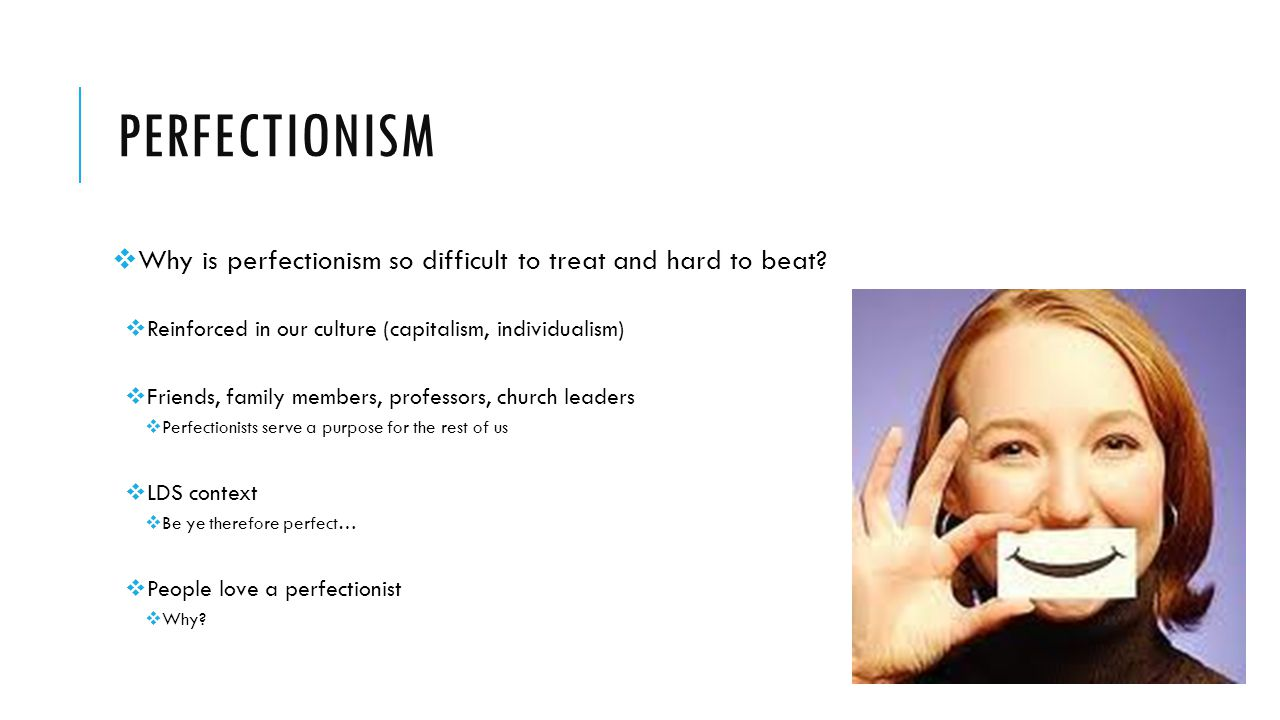 perfectionism Why is perfectionism so difficult to treat and hard to beat Reinforced in our culture (capitalism, individualism)