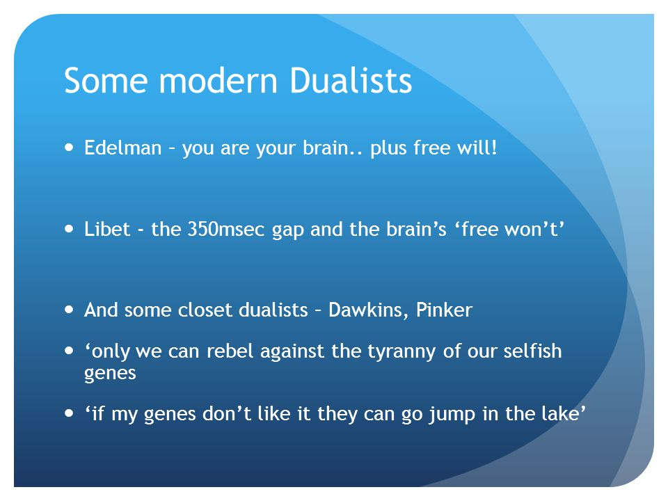 Some modern Dualists Edelman – you are your brain.. plus free will!