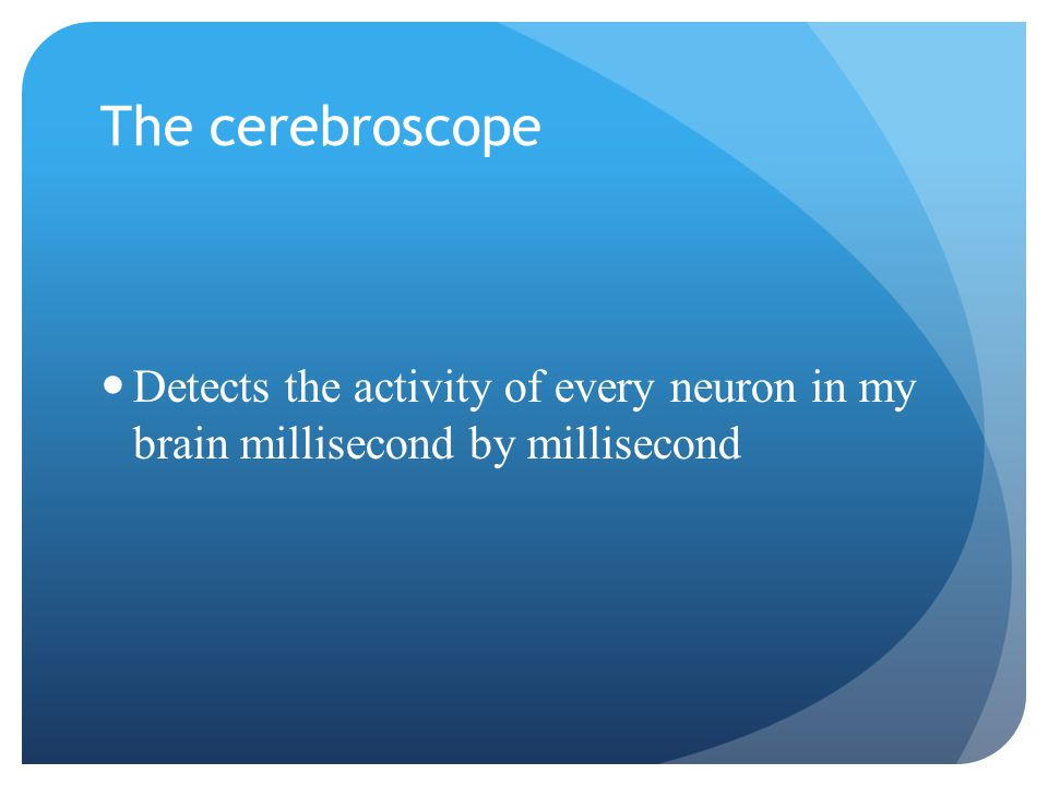 The cerebroscope Detects the activity of every neuron in my brain millisecond by millisecond