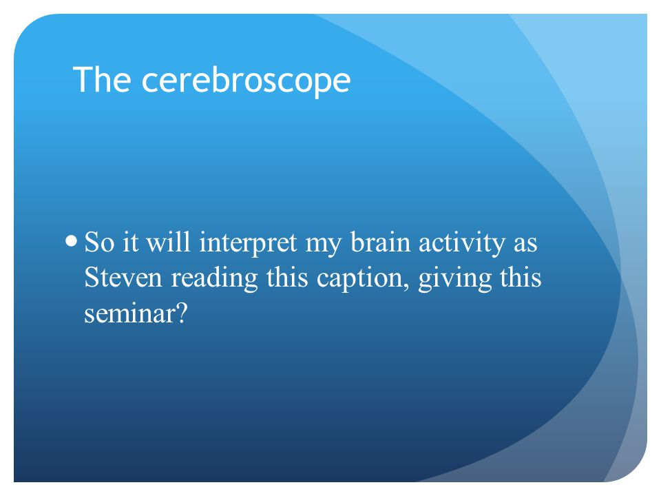 The cerebroscope So it will interpret my brain activity as Steven reading this caption, giving this seminar