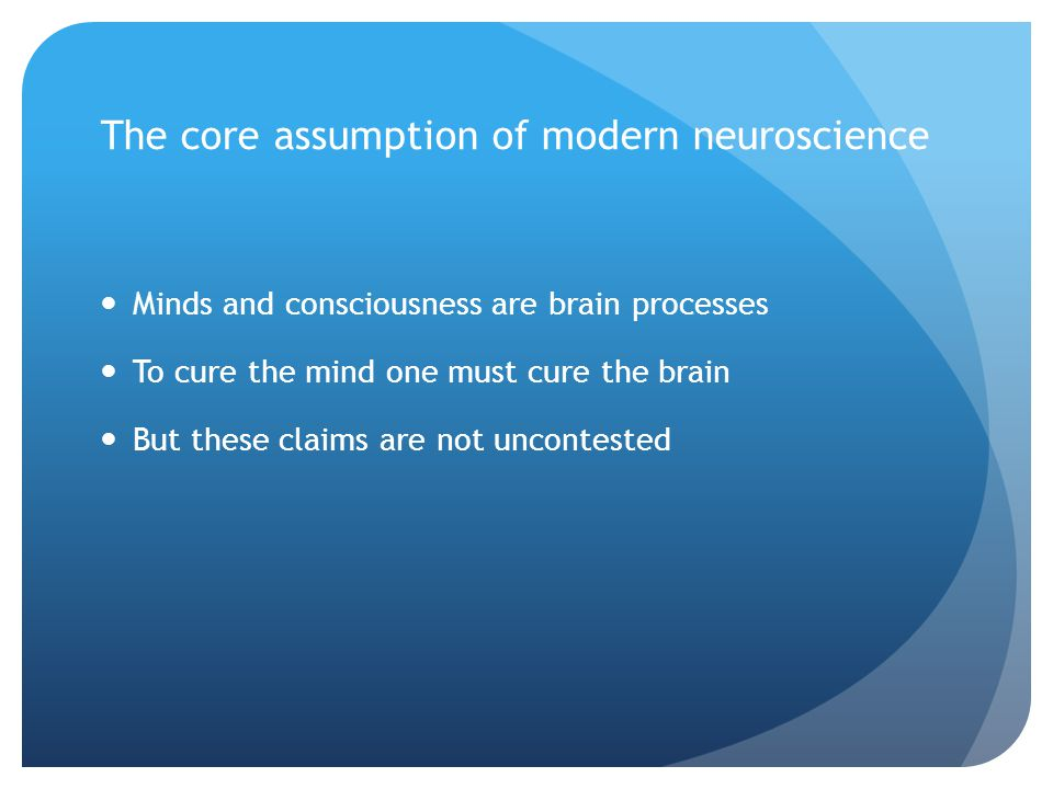 The core assumption of modern neuroscience