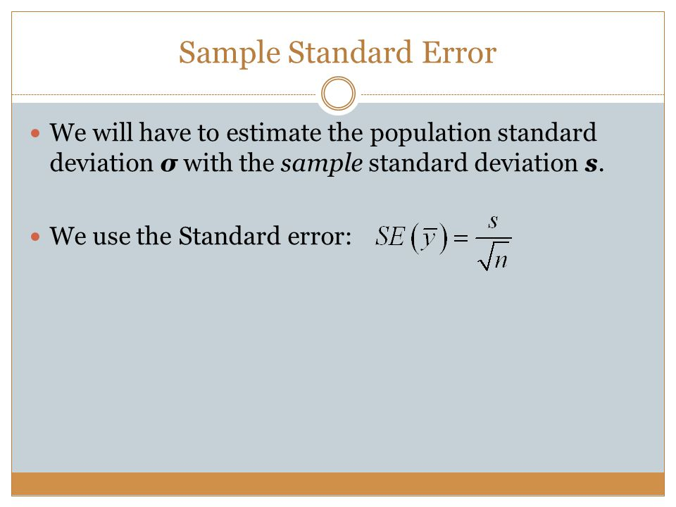 Sample Standard Error We will have to estimate the population standard deviation σ with the sample standard deviation s.