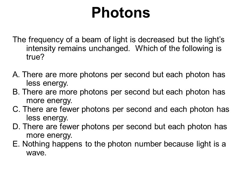 Photons The frequency of a beam of light is decreased but the light's intensity remains unchanged. Which of the following is true