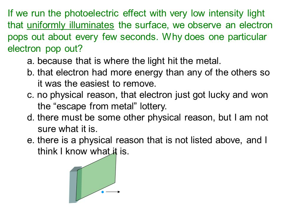 If we run the photoelectric effect with very low intensity light that uniformly illuminates the surface, we observe an electron pops out about every few seconds. Why does one particular electron pop out