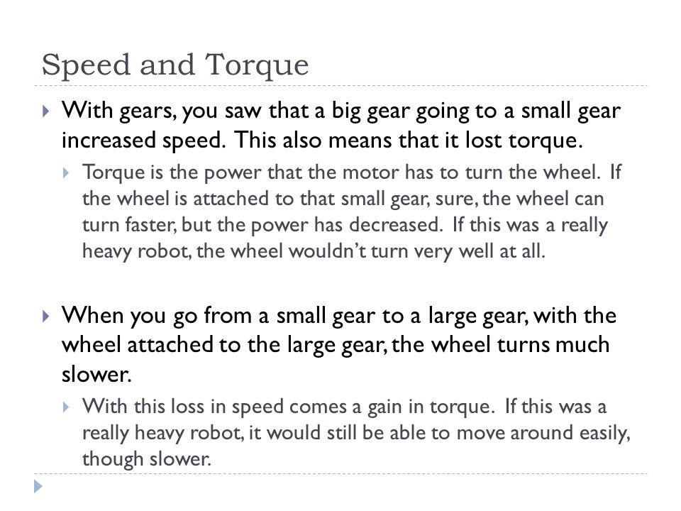 Speed and Torque With gears, you saw that a big gear going to a small gear increased speed. This also means that it lost torque.