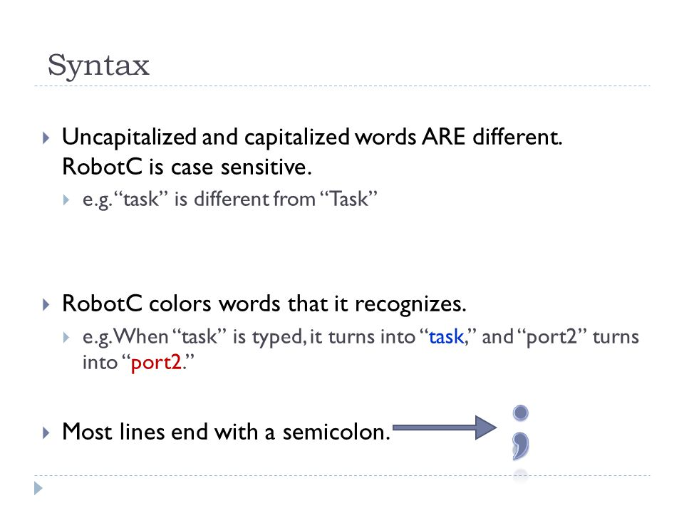 Syntax Uncapitalized and capitalized words ARE different. RobotC is case sensitive. e.g. task is different from Task