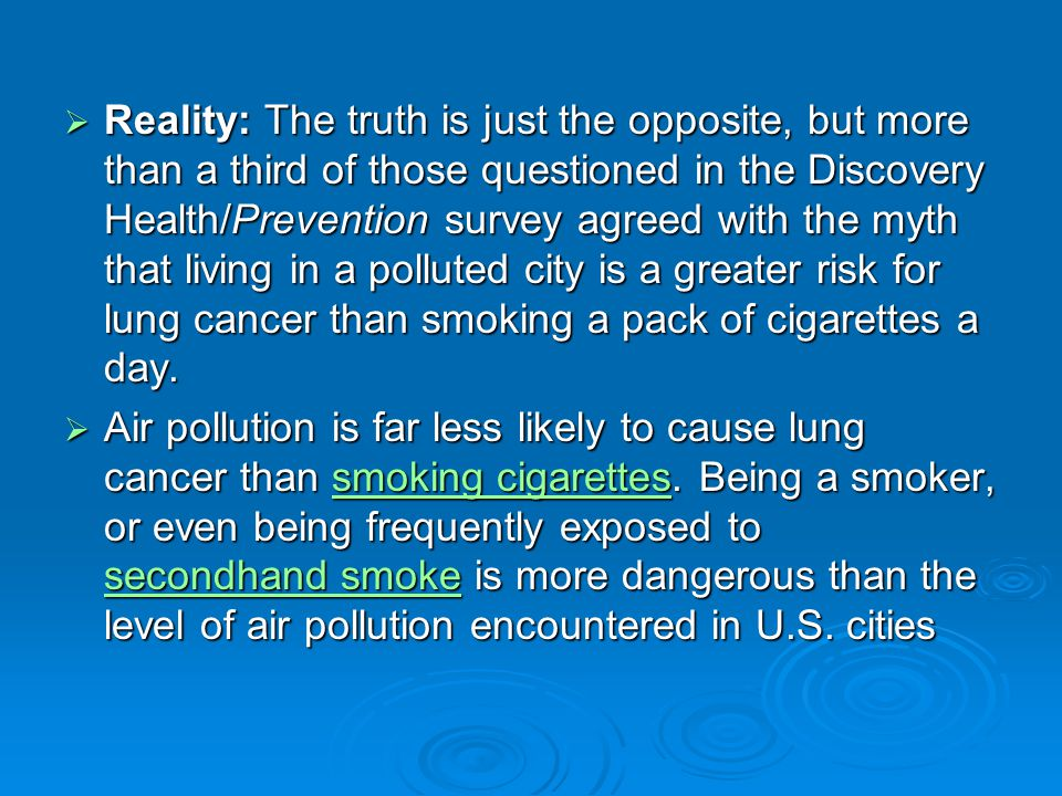 Reality: The truth is just the opposite, but more than a third of those questioned in the Discovery Health/Prevention survey agreed with the myth that living in a polluted city is a greater risk for lung cancer than smoking a pack of cigarettes a day.