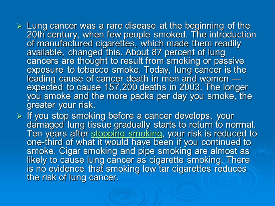 Lung cancer was a rare disease at the beginning of the 20th century, when few people smoked. The introduction of manufactured cigarettes, which made them readily available, changed this. About 87 percent of lung cancers are thought to result from smoking or passive exposure to tobacco smoke. Today, lung cancer is the leading cause of cancer death in men and women — expected to cause 157,200 deaths in 2003. The longer you smoke and the more packs per day you smoke, the greater your risk.