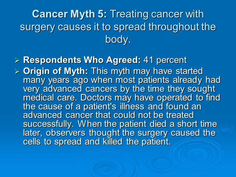 Cancer Myth 5: Treating cancer with surgery causes it to spread throughout the body.