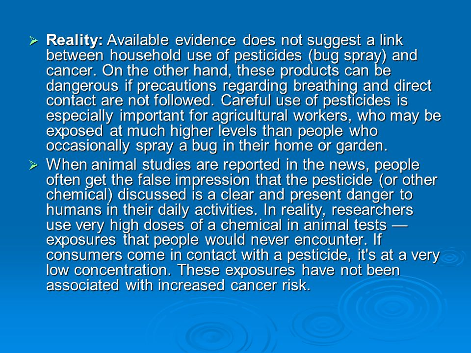 Reality: Available evidence does not suggest a link between household use of pesticides (bug spray) and cancer. On the other hand, these products can be dangerous if precautions regarding breathing and direct contact are not followed. Careful use of pesticides is especially important for agricultural workers, who may be exposed at much higher levels than people who occasionally spray a bug in their home or garden.