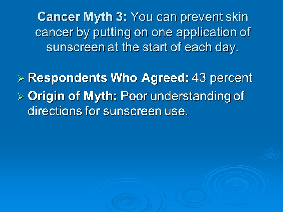 Cancer Myth 3: You can prevent skin cancer by putting on one application of sunscreen at the start of each day.