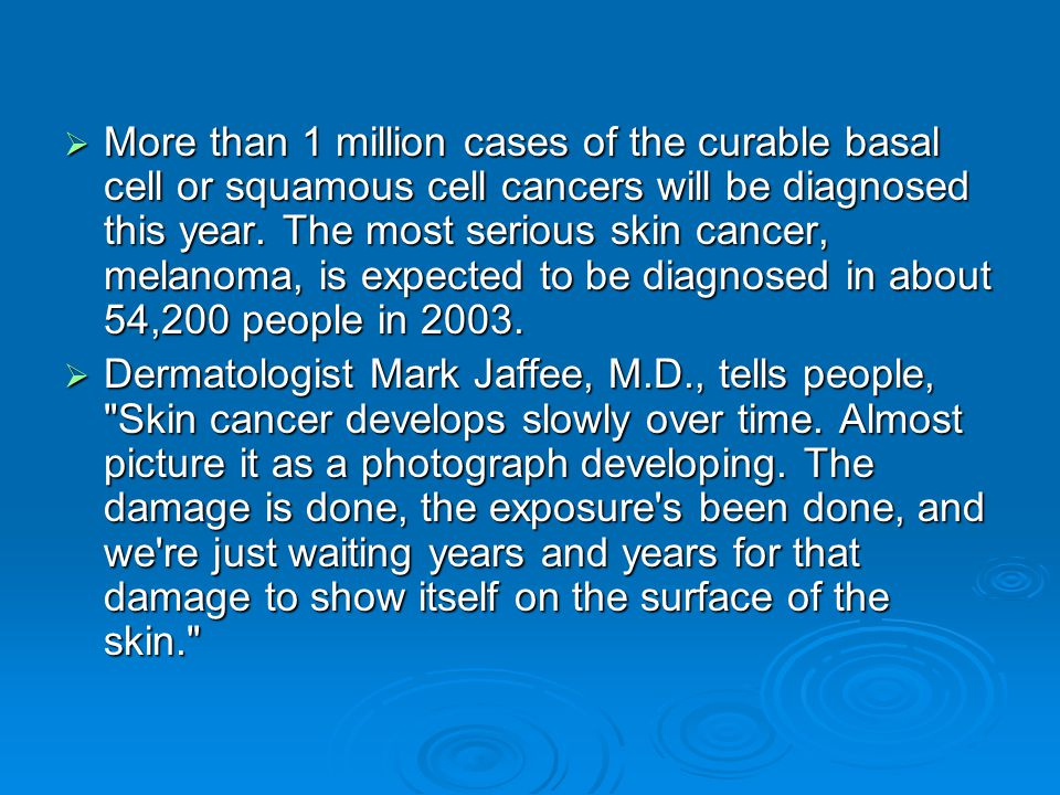 More than 1 million cases of the curable basal cell or squamous cell cancers will be diagnosed this year. The most serious skin cancer, melanoma, is expected to be diagnosed in about 54,200 people in 2003.