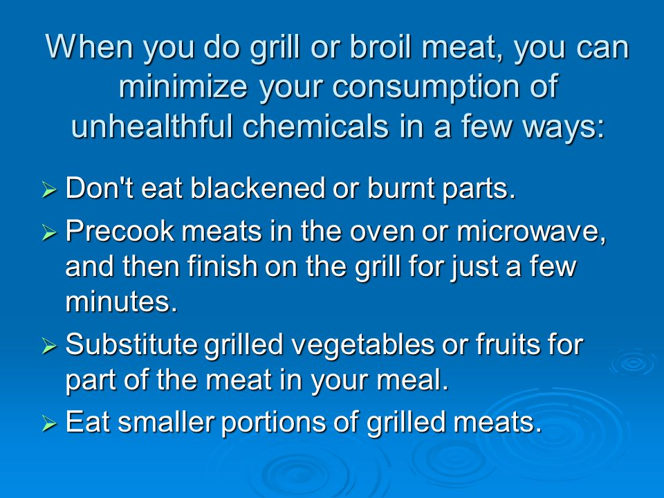 When you do grill or broil meat, you can minimize your consumption of unhealthful chemicals in a few ways: